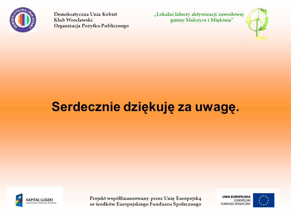 Serdecznie dziękuję za uwagę. Demokratyczna Unia Kobiet Lokalni liderzy aktywizacji zawodowej Klub Wrocławski gminy Malczyce i Miękinia Organizacja Po