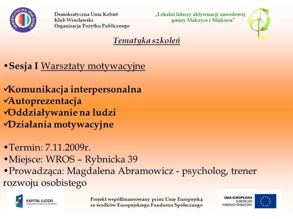 Projekt współfinansowany przez Unię Europejską ze środków Europejskiego Funduszu Społecznego Tematyka szkoleń Sesja I Warsztaty motywacyjne Komunikacja interpersonalna Autoprezentacja Oddziaływanie na ludzi Działania motywacyjne Termin: 7.11.2009r.