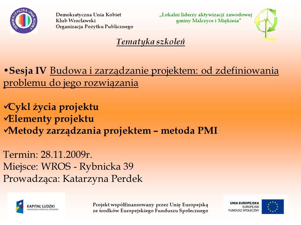 Projekt współfinansowany przez Unię Europejską ze środków Europejskiego Funduszu Społecznego Tematyka szkoleń Sesja IV Budowa i zarządzanie projektem: od zdefiniowania problemu do jego rozwiązania Cykl życia projektu Elementy projektu Metody zarządzania projektem – metoda PMI Termin: 28.11.2009r.