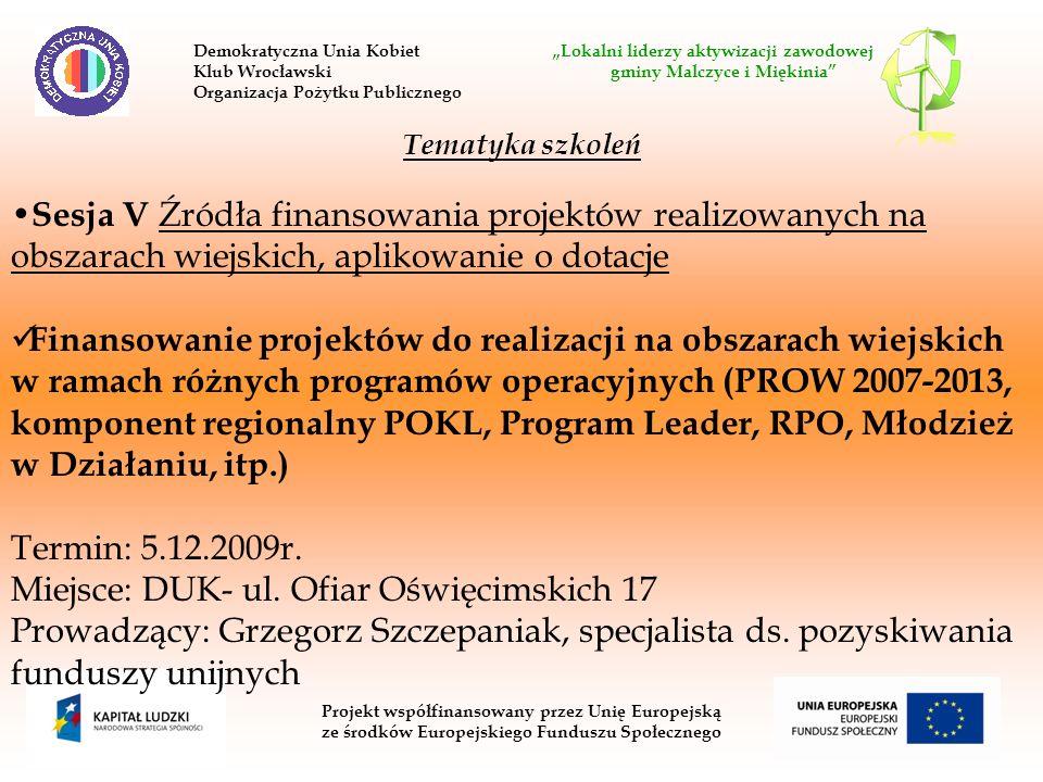 Projekt współfinansowany przez Unię Europejską ze środków Europejskiego Funduszu Społecznego Tematyka szkoleń Sesja V Źródła finansowania projektów realizowanych na obszarach wiejskich, aplikowanie o dotacje Finansowanie projektów do realizacji na obszarach wiejskich w ramach różnych programów operacyjnych (PROW 2007-2013, komponent regionalny POKL, Program Leader, RPO, Młodzież w Działaniu, itp.) Termin: 5.12.2009r.