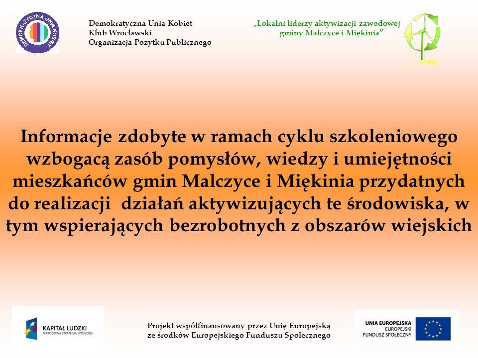 Projekt współfinansowany przez Unię Europejską ze środków Europejskiego Funduszu Społecznego Informacje zdobyte w ramach cyklu szkoleniowego wzbogacą zasób pomysłów, wiedzy i umiejętności mieszkańców gmin Malczyce i Miękinia przydatnych do realizacji działań aktywizujących te środowiska, w tym wspierających bezrobotnych z obszarów wiejskich Demokratyczna Unia Kobiet Lokalni liderzy aktywizacji zawodowej Klub Wrocławski gminy Malczyce i Miękinia Organizacja Pożytku Publicznego