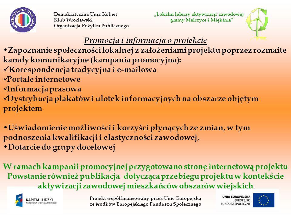 Projekt współfinansowany przez Unię Europejską ze środków Europejskiego Funduszu Społecznego Promocja i informacja o projekcie Zapoznanie społeczności lokalnej z założeniami projektu poprzez rozmaite kanały komunikacyjne (kampania promocyjna): Korespondencja tradycyjna i e-mailowa Portale internetowe Informacja prasowa Dystrybucja plakatów i ulotek informacyjnych na obszarze objętym projektem Uświadomienie możliwości i korzyści płynących ze zmian, w tym podnoszenia kwalifikacji i elastyczności zawodowej, Dotarcie do grupy docelowej W ramach kampanii promocyjnej przygotowano stronę internetową projektu Powstanie również publikacja dotycząca przebiegu projektu w kontekście aktywizacji zawodowej mieszkańców obszarów wiejskich Demokratyczna Unia Kobiet Lokalni liderzy aktywizacji zawodowej Klub Wrocławski gminy Malczyce i Miękinia Organizacja Pożytku Publicznego