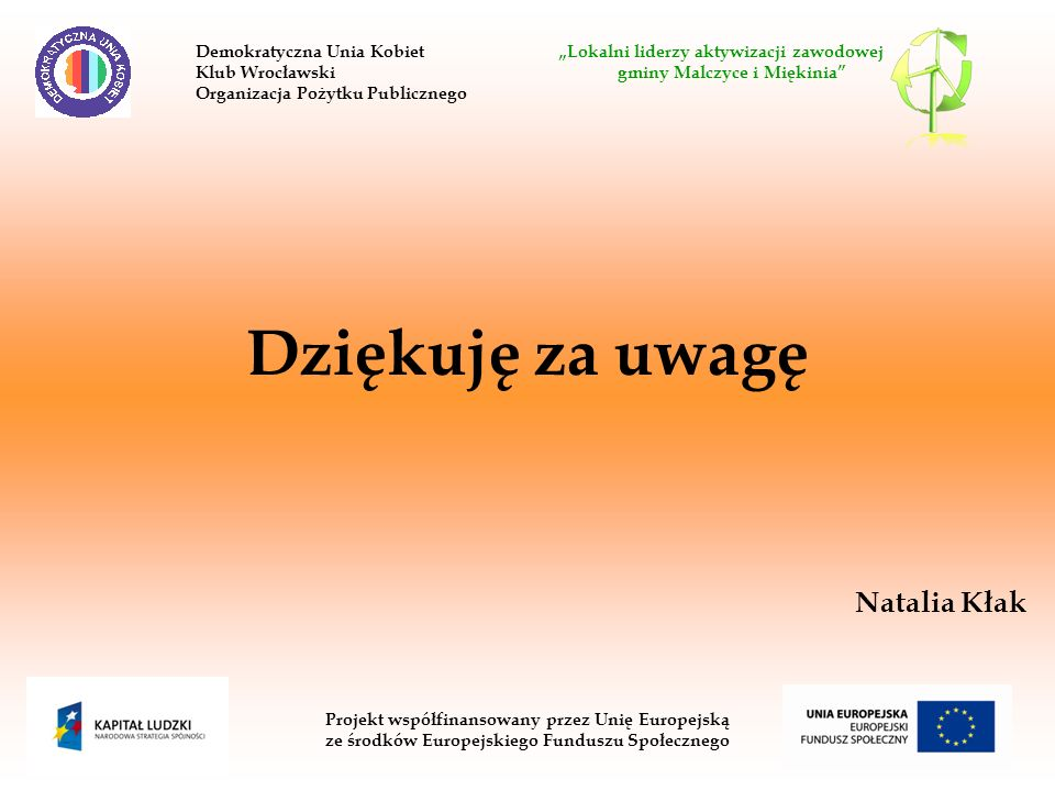 Dziękuję za uwagę Natalia Kłak Projekt współfinansowany przez Unię Europejską ze środków Europejskiego Funduszu Społecznego Demokratyczna Unia Kobiet Lokalni liderzy aktywizacji zawodowej Klub Wrocławski gminy Malczyce i Miękinia Organizacja Pożytku Publicznego