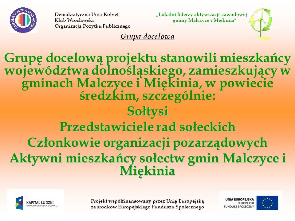 Grupa docelowa Grupę docelową projektu stanowili mieszkańcy województwa dolnośląskiego, zamieszkujący w gminach Malczyce i Miękinia, w powiecie średzkim, szczególnie:Sołtysi Przedstawiciele rad sołeckich Członkowie organizacji pozarządowych Aktywni mieszkańcy sołectw gmin Malczyce i Miękinia Projekt współfinansowany przez Unię Europejską ze środków Europejskiego Funduszu Społecznego Demokratyczna Unia Kobiet Lokalni liderzy aktywizacji zawodowej Klub Wrocławski gminy Malczyce i Miękinia Organizacja Pożytku Publicznego