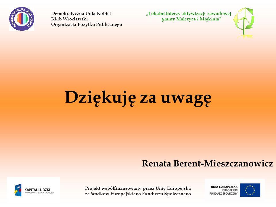 Dziękuję za uwagę Renata Berent-Mieszczanowicz Projekt współfinansowany przez Unię Europejską ze środków Europejskiego Funduszu Społecznego Demokratyczna Unia Kobiet Lokalni liderzy aktywizacji zawodowej Klub Wrocławski gminy Malczyce i Miękinia Organizacja Pożytku Publicznego