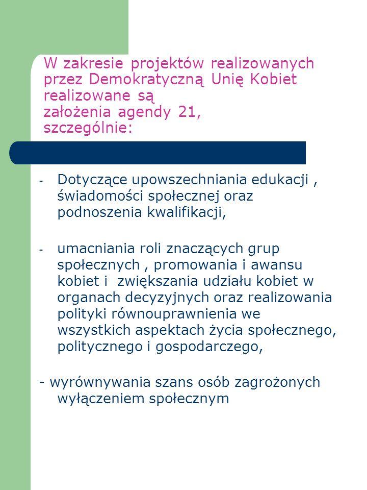 W zakresie projektów realizowanych przez Demokratyczną Unię Kobiet realizowane są założenia agendy 21, szczególnie: - Dotyczące upowszechniania edukac