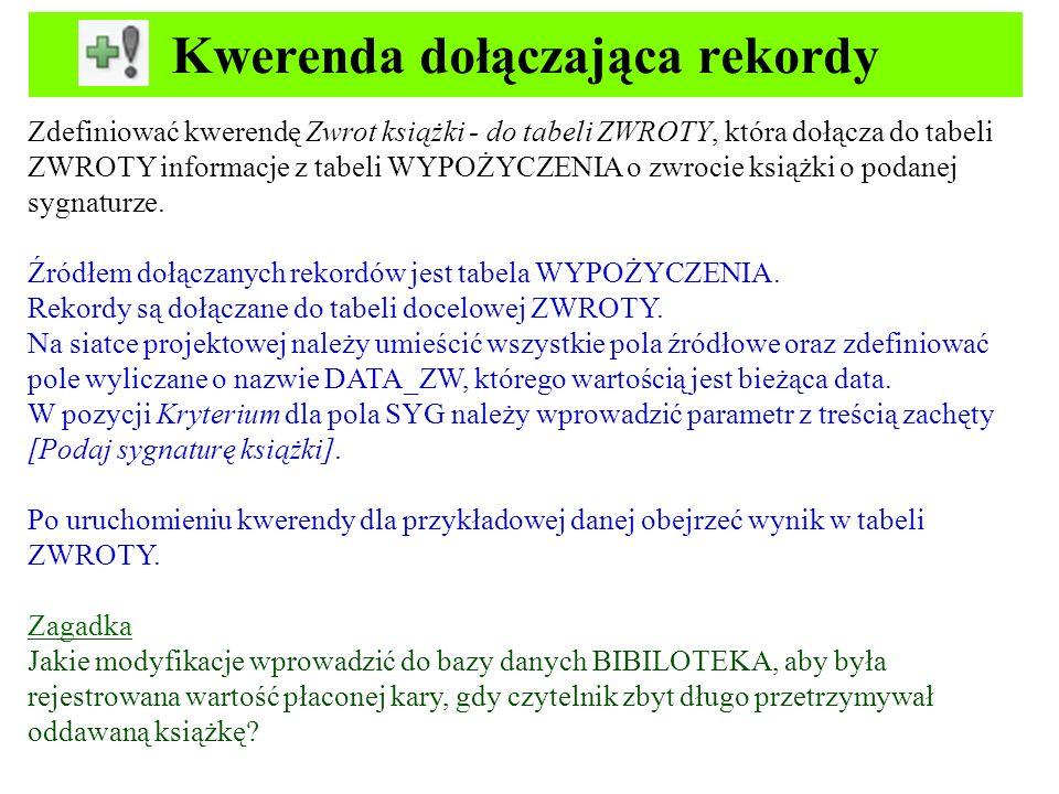 Kwerenda usuwająca rekordy Zdefiniować kwerendę Korekta tabeli WYPOŻYCZENIA – zwrot książki, która kasuje informację o wypożyczeniu, gdy czytelnik zwraca książkę o podanej sygnaturze.