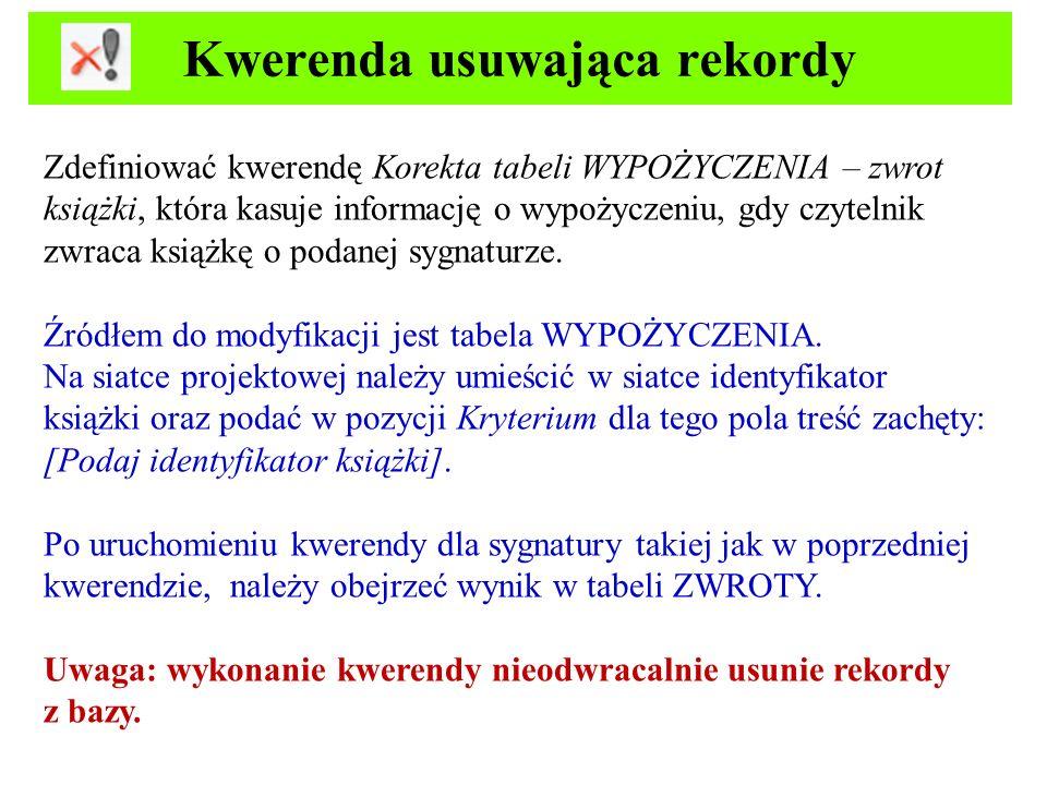Kwerenda usuwająca rekordy Zdefiniować kwerendę Korekta tabeli WYPOŻYCZENIA – zwrot książki, która kasuje informację o wypożyczeniu, gdy czytelnik zwr