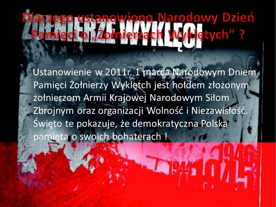 Ustanowienie w 2011r. 1 marca Narodowym Dniem Pamięci Żołnierzy Wyklętch jest hołdem złożonym żołnierzom Armii Krajowej Narodowym Siłom Zbrojnym oraz