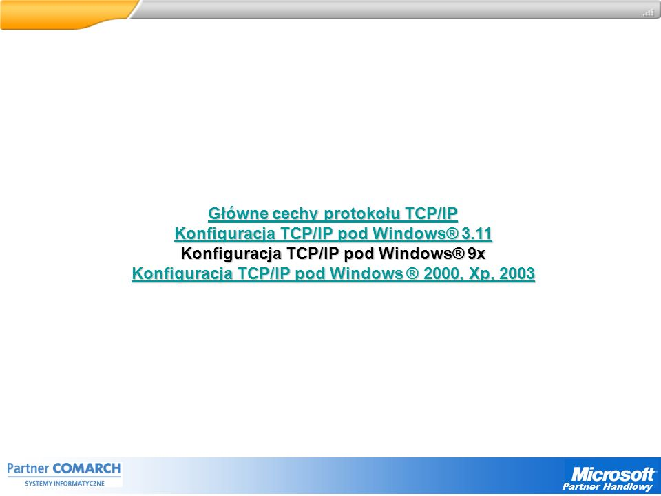 Główne cechy protokołu TCP/IP Główne cechy protokołu TCP/IP Konfiguracja TCP/IP pod Windows® 3.11 Konfiguracja TCP/IP pod Windows® 3.11 Konfiguracja TCP/IP pod Windows® 9x Konfiguracja TCP/IP pod Windows ® 2000, Xp, 2003 Konfiguracja TCP/IP pod Windows ® 2000, Xp, 2003 Partner Handlowy