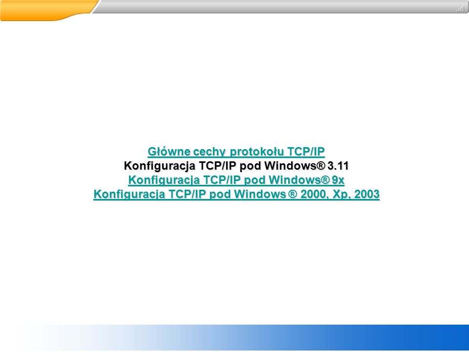 Główne cechy protokołu TCP/IP Główne cechy protokołu TCP/IP Konfiguracja TCP/IP pod Windows® 3.11 Konfiguracja TCP/IP pod Windows® 9x Konfiguracja TCP/IP pod Windows® 9x Konfiguracja TCP/IP pod Windows ® 2000, Xp, 2003 Konfiguracja TCP/IP pod Windows ® 2000, Xp, 2003