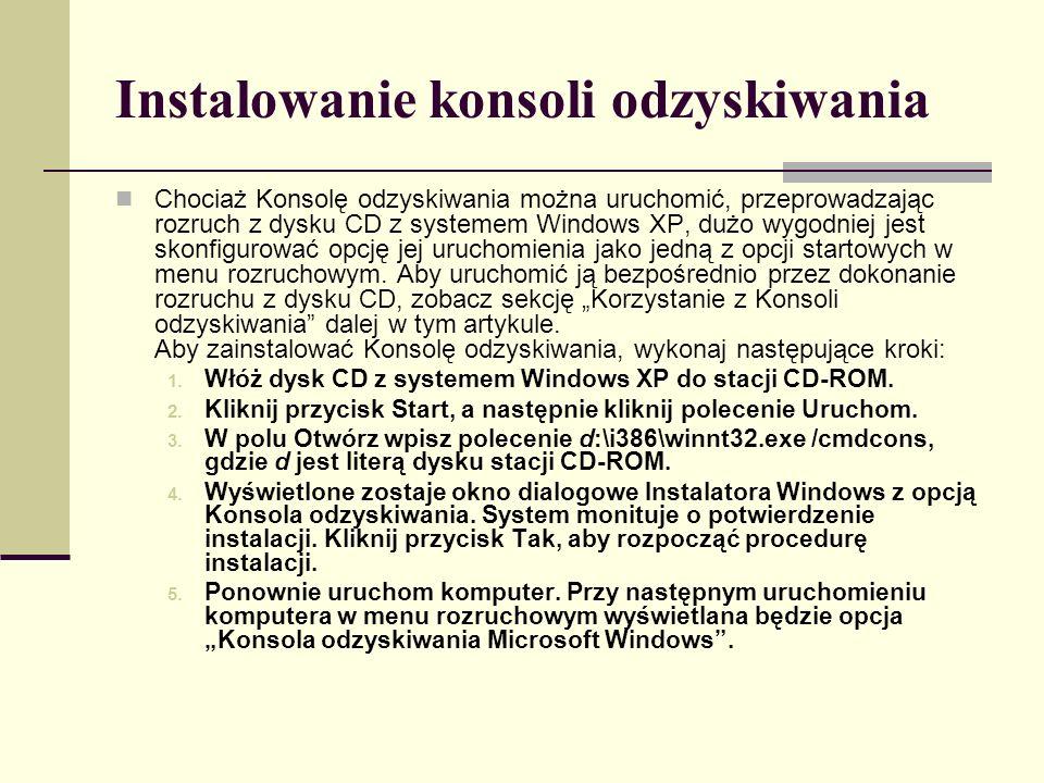 Instalowanie konsoli odzyskiwania Chociaż Konsolę odzyskiwania można uruchomić, przeprowadzając rozruch z dysku CD z systemem Windows XP, dużo wygodniej jest skonfigurować opcję jej uruchomienia jako jedną z opcji startowych w menu rozruchowym.