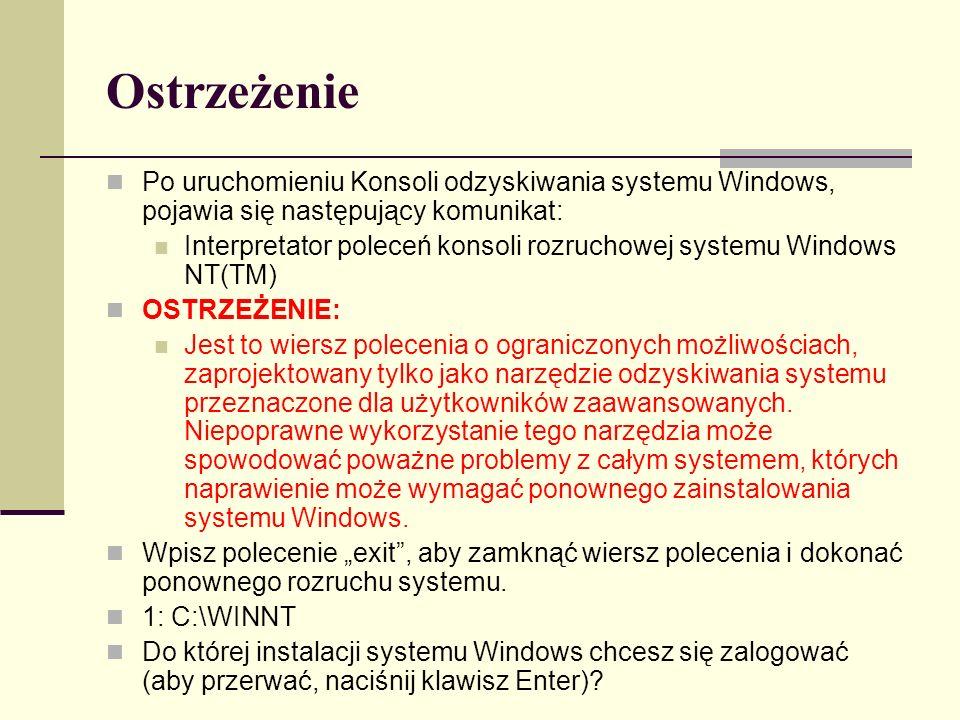 Ostrzeżenie Po uruchomieniu Konsoli odzyskiwania systemu Windows, pojawia się następujący komunikat: Interpretator poleceń konsoli rozruchowej systemu Windows NT(TM) OSTRZEŻENIE: Jest to wiersz polecenia o ograniczonych możliwościach, zaprojektowany tylko jako narzędzie odzyskiwania systemu przeznaczone dla użytkowników zaawansowanych.