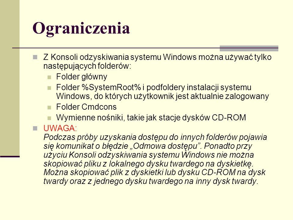 Ograniczenia Z Konsoli odzyskiwania systemu Windows można używać tylko następujących folderów: Folder główny Folder %SystemRoot% i podfoldery instalacji systemu Windows, do których użytkownik jest aktualnie zalogowany Folder Cmdcons Wymienne nośniki, takie jak stacje dysków CD-ROM UWAGA: Podczas próby uzyskania dostępu do innych folderów pojawia się komunikat o błędzie Odmowa dostępu.