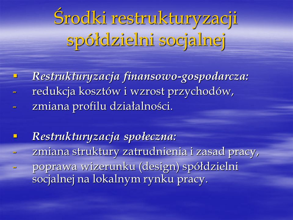 Środki restrukturyzacji spółdzielni socjalnej Restrukturyzacja finansowo-gospodarcza: Restrukturyzacja finansowo-gospodarcza: -redukcja kosztów i wzro