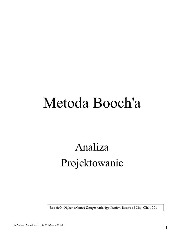 1 Metoda Booch'a Analiza Projektowanie Booch G. Object-oriented Design with Application, Redwood City. Clif, 1991 dr Bożena Śmiałkowska dr Waldemar Wo