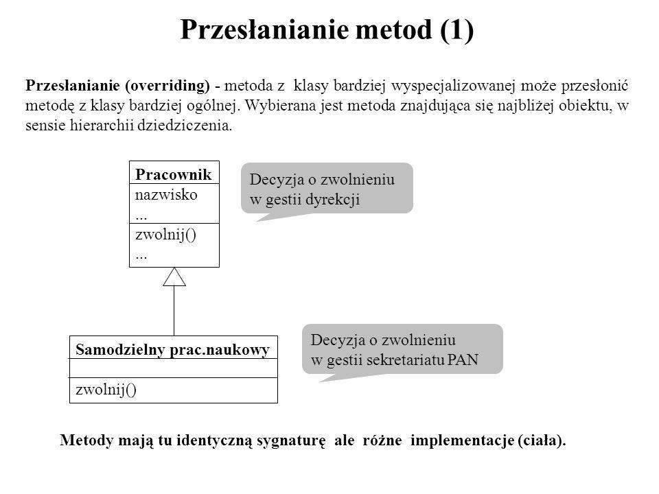 Przesłanianie metod (1) Przesłanianie (overriding) - metoda z klasy bardziej wyspecjalizowanej może przesłonić metodę z klasy bardziej ogólnej. Wybier