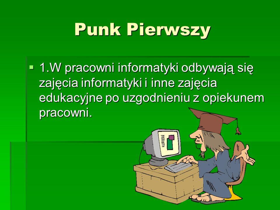Punk Pierwszy 1.W pracowni informatyki odbywają się zajęcia informatyki i inne zajęcia edukacyjne po uzgodnieniu z opiekunem pracowni. 1.W pracowni in
