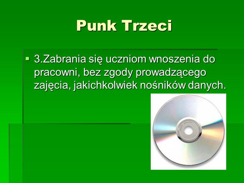 Punk Trzeci 3.Zabrania się uczniom wnoszenia do pracowni, bez zgody prowadzącego zajęcia, jakichkolwiek nośników danych. 3.Zabrania się uczniom wnosze