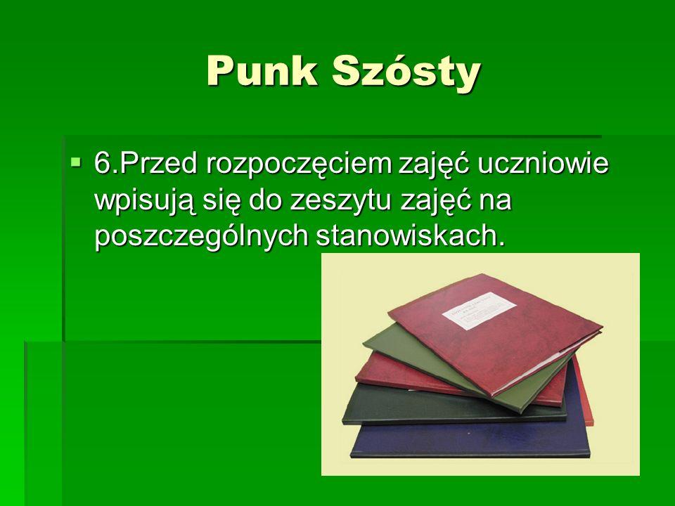 Punk Szósty 6.Przed rozpoczęciem zajęć uczniowie wpisują się do zeszytu zajęć na poszczególnych stanowiskach. 6.Przed rozpoczęciem zajęć uczniowie wpi