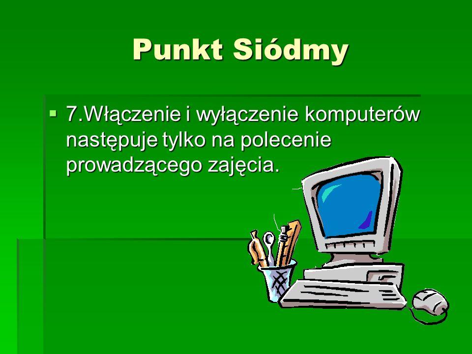 Punkt Siódmy 7.Włączenie i wyłączenie komputerów następuje tylko na polecenie prowadzącego zajęcia. 7.Włączenie i wyłączenie komputerów następuje tylk