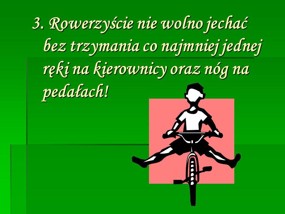 3. Rowerzyście nie wolno jechać bez trzymania co najmniej jednej ręki na kierownicy oraz nóg na pedałach!