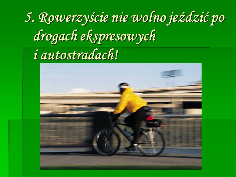 5. Rowerzyście nie wolno jeździć po drogach ekspresowych i autostradach!