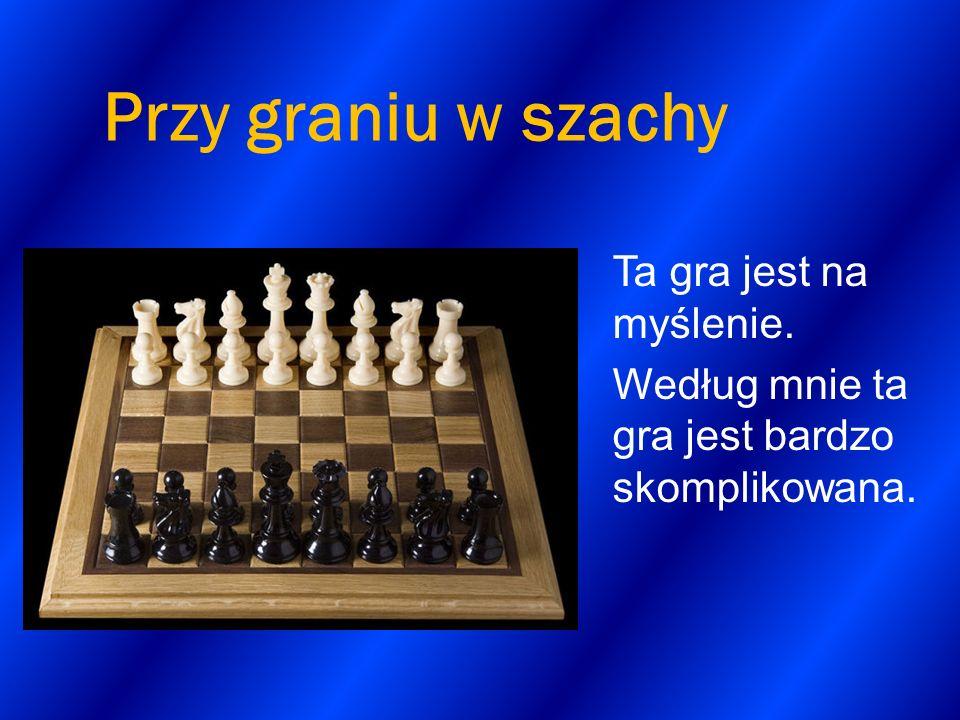 Przy graniu w szachy Ta gra jest na myślenie. Według mnie ta gra jest bardzo skomplikowana.
