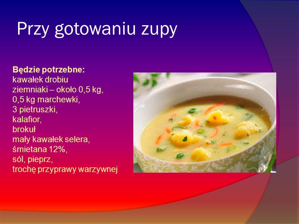 Przy gotowaniu zupy Będzie potrzebne: kawałek drobiu ziemniaki – około 0,5 kg, 0,5 kg marchewki, 3 pietruszki, kalafior, brokuł mały kawałek selera, ś