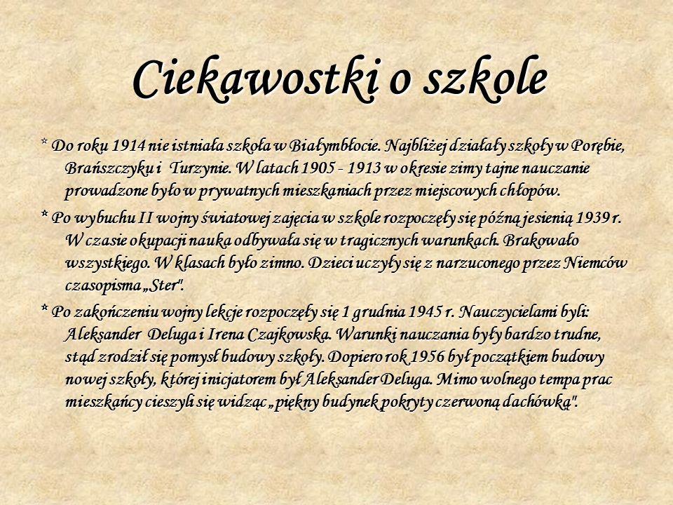 Ciekawostki o szkole * Do roku 1914 nie istniała szkoła w Białymbłocie. Najbliżej działały szkoły w Porębie, Brańszczyku i Turzynie. W latach 1905 - 1