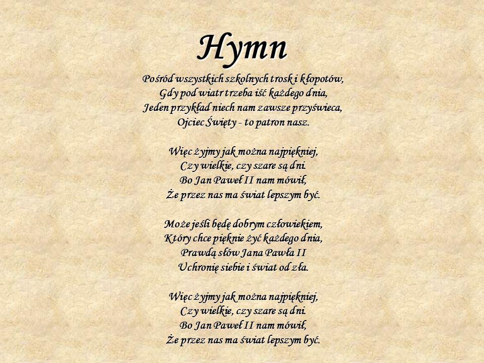 Hymn Pośród wszystkich szkolnych trosk i kłopotów, Gdy pod wiatr trzeba iść każdego dnia, Jeden przykład niech nam zawsze przyświeca, Ojciec Święty - to patron nasz.