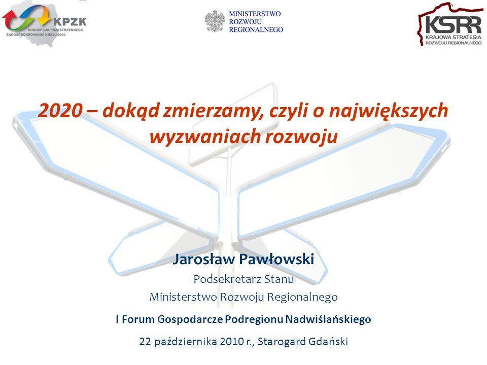 2020 – dokąd zmierzamy, czyli o największych wyzwaniach rozwoju Jarosław Pawłowski Podsekretarz Stanu Ministerstwo Rozwoju Regionalnego I Forum Gospodarcze Podregionu Nadwiślańskiego 22 października 2010 r., Starogard Gdański