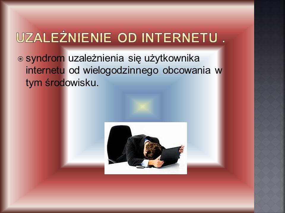 syndrom uzależnienia się użytkownika internetu od wielogodzinnego obcowania w tym środowisku.