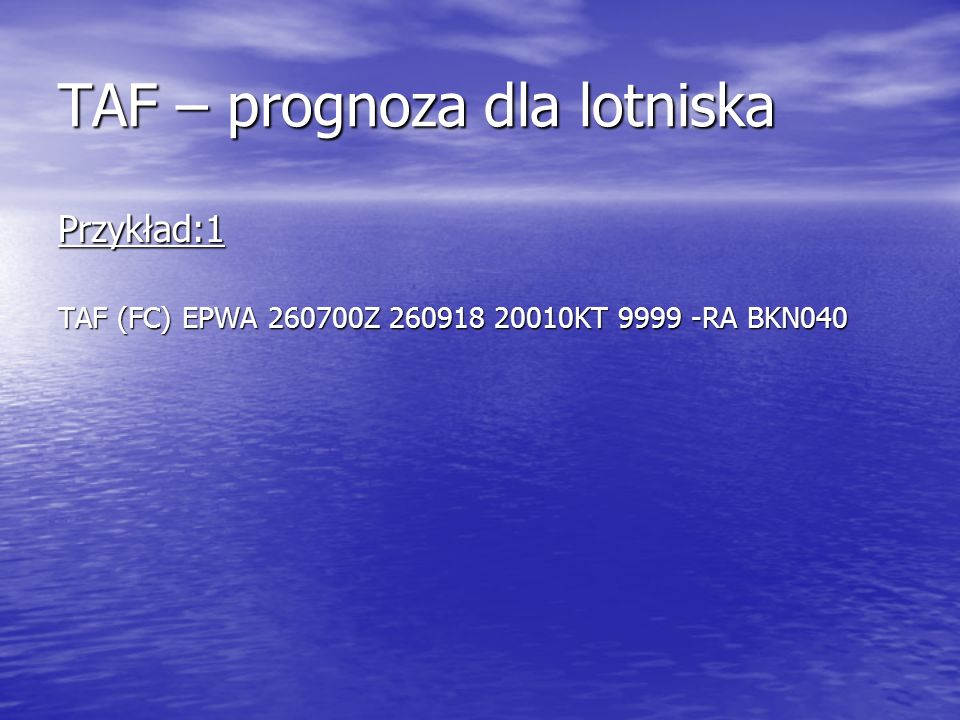 TAF – prognoza dla lotniska Przykład:1 TAF (FC) EPWA 260700Z 260918 20010KT 9999 -RA BKN040