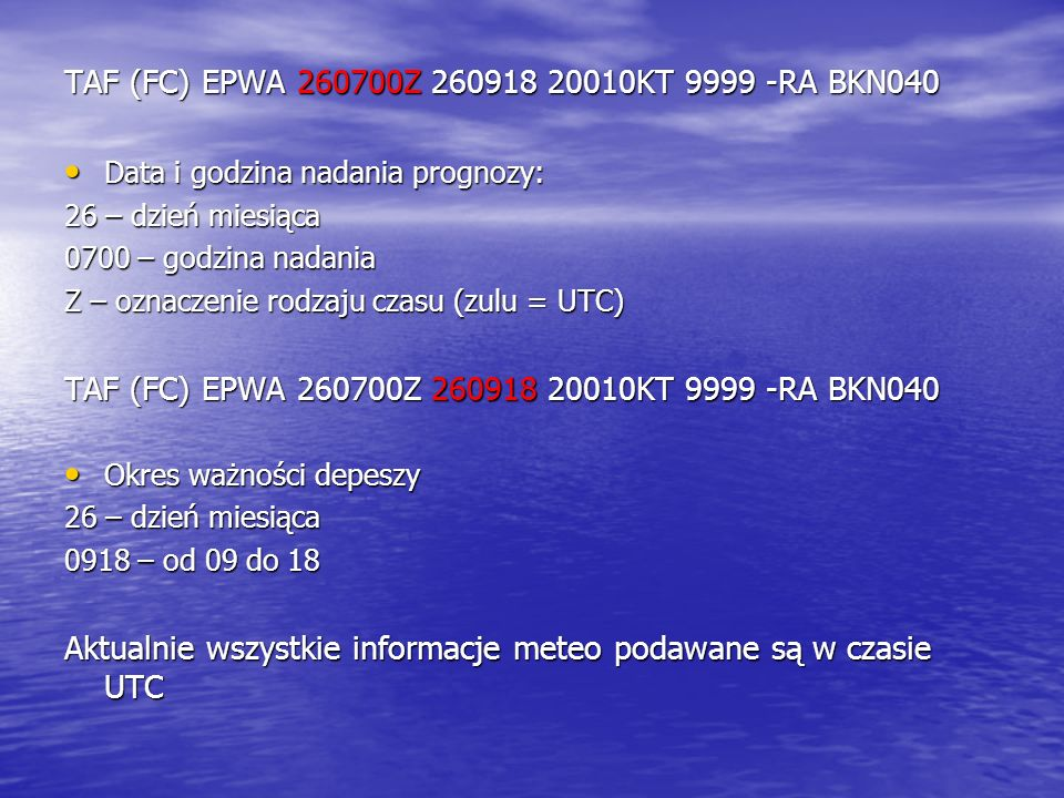 TAF (FC) EPWA 260700Z 260918 20010KT 9999 -RA BKN040 Data i godzina nadania prognozy: Data i godzina nadania prognozy: 26 – dzień miesiąca 0700 – godz