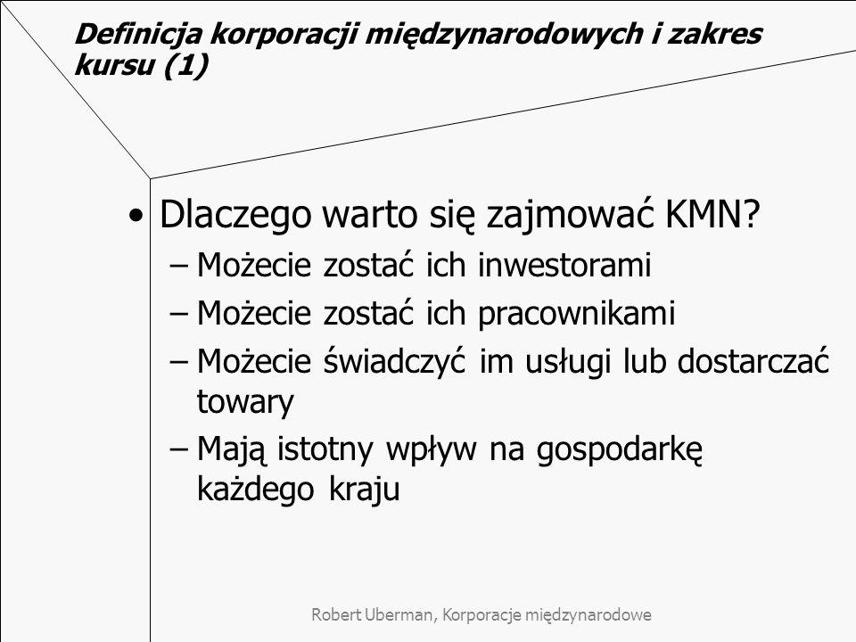 Robert Uberman, Korporacje międzynarodowe Definicja korporacji międzynarodowych i zakres kursu (2) Korporacje międzynarodowe (KMN) Kryteria definiowania –Struktura sprzedaży –Struktura zatrudnienia –Struktura kapitałów –Struktura kreowanej wartości dodanej