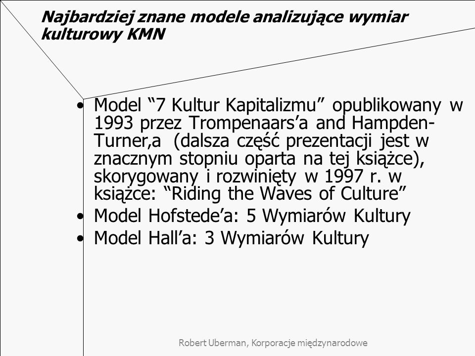 Najbardziej znane modele analizujące wymiar kulturowy KMN Model 7 Kultur Kapitalizmu opublikowany w 1993 przez Trompenaarsa and Hampden- Turnera (dalsza część prezentacji jest w znacznym stopniu oparta na tej książce), skorygowany i rozwinięty w 1997 r.