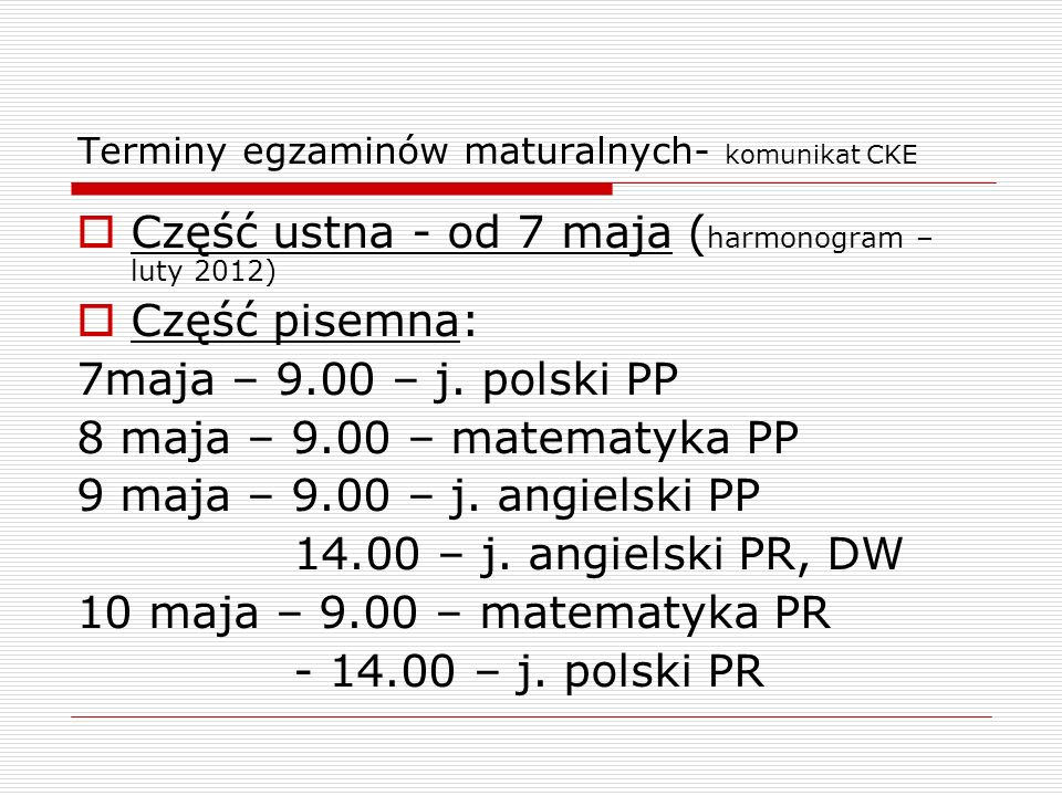 Terminy egzaminów maturalnych- komunikat CKE Część ustna - od 7 maja ( harmonogram – luty 2012) Część pisemna: 7maja – 9.00 – j. polski PP 8 maja – 9.