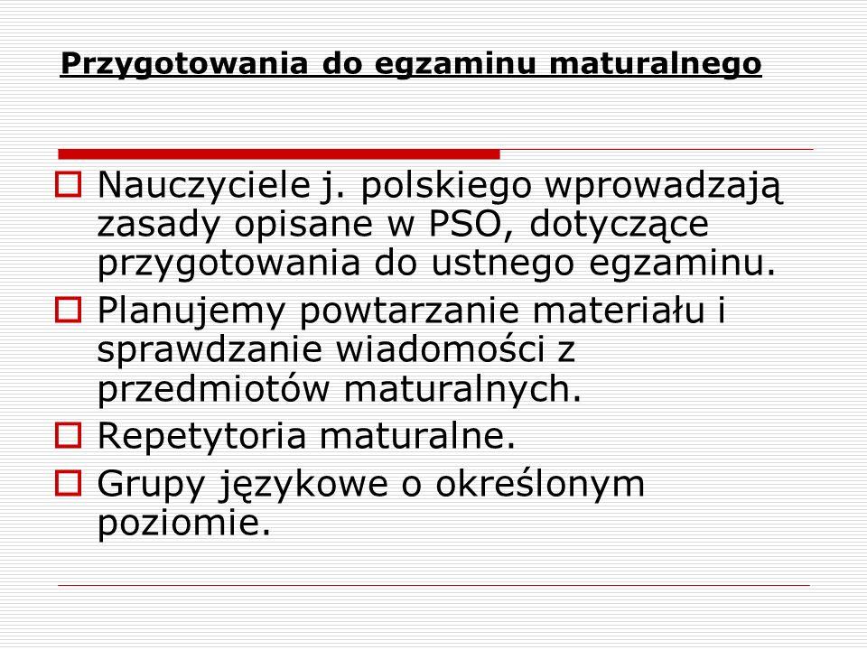 Przygotowania do egzaminu maturalnego Nauczyciele j. polskiego wprowadzają zasady opisane w PSO, dotyczące przygotowania do ustnego egzaminu. Planujem