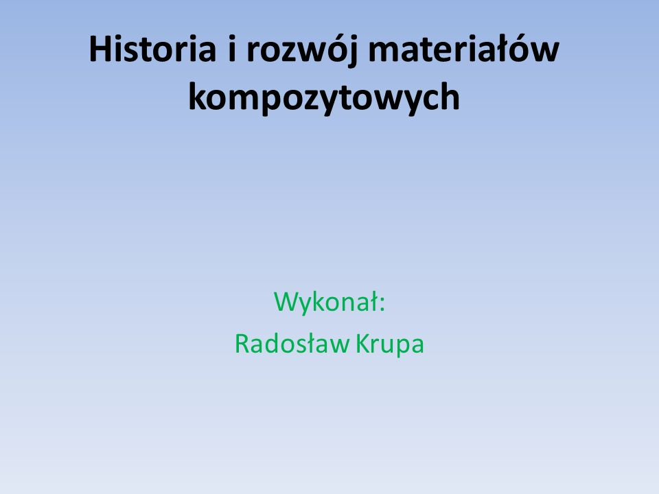 Historia i rozwój materiałów kompozytowych Wykonał: Radosław Krupa