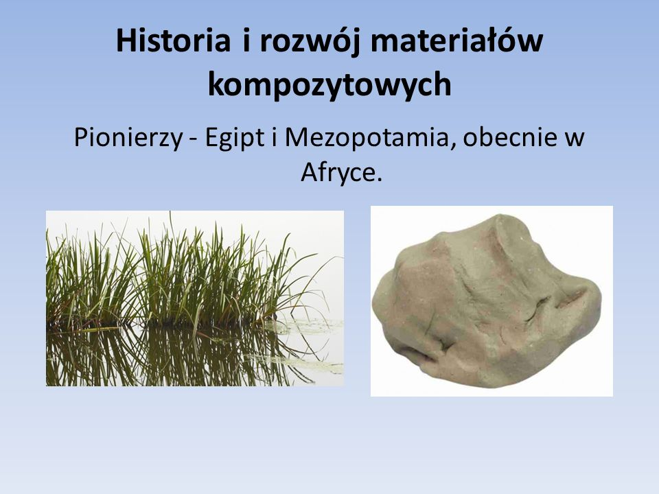 Historia i rozwój materiałów kompozytowych Pionierzy - Egipt i Mezopotamia, obecnie w Afryce.