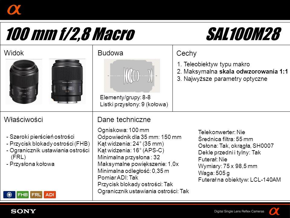DT: For APS-size DSLR camera Ogniskowa: 100 mm Odpowiednik dla 35 mm: 150 mm Kąt widzenia: 24° (35 mm) Kąt widzenia: 16° (APS-C) Minimalna przysłona : 32 Maksymalne powiększenie: 1,0x Minimalna odległość: 0,35 m Pomiar ADI: Tak Przycisk blokady ostrości: Tak Ogranicznik ustawiania ostrości: Tak Elementy/grupy: 8-8 Listki przysłony: 9 (kołowa) Telekonwerter: Nie Średnica filtra: 55 mm Osłona: Tak, okrągła, SH0007 Dekle przedni i tylny: Tak Futerał: Nie Wymiary: 75 x 98,5 mm Waga: 505 g Futerał na obiektyw: LCL-140AM 100 mm f/2,8 MacroSAL100M28 WidokBudowa Cechy WłaściwościDane techniczne 1.