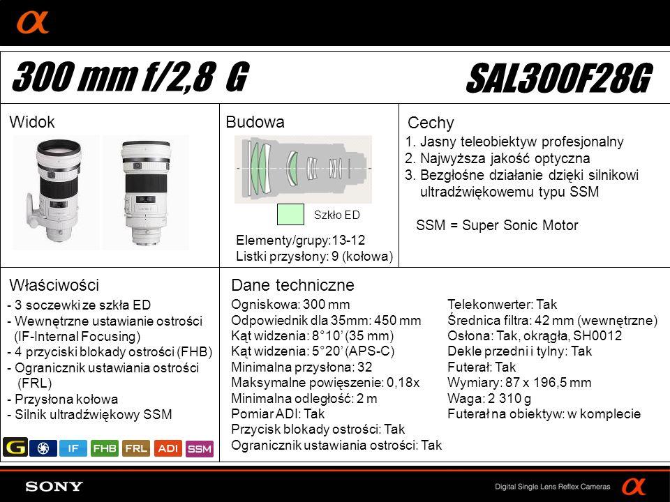 DT: For APS-size DSLR camera Ogniskowa: 300 mm Odpowiednik dla 35mm: 450 mm Kąt widzenia: 8°10 (35 mm) Kąt widzenia: 5°20 (APS-C) Minimalna przysłona: 32 Maksymalne powięszenie: 0,18x Minimalna odległość: 2 m Pomiar ADI: Tak Przycisk blokady ostrości: Tak Ogranicznik ustawiania ostrości: Tak Elementy/grupy:13-12 Listki przysłony: 9 (kołowa) Telekonwerter: Tak Średnica filtra: 42 mm (wewnętrzne) Osłona: Tak, okrągła, SH0012 Dekle przedni i tylny: Tak Futerał: Tak Wymiary: 87 x 196,5 mm Waga: 2 310 g Futerał na obiektyw: w komplecie - 3 soczewki ze szkła ED - Wewnętrzne ustawianie ostrości (IF-Internal Focusing) - 4 przyciski blokady ostrości (FHB) - Ogranicznik ustawiania ostrości (FRL) - Przysłona kołowa - Silnik ultradźwiękowy SSM Szkło ED 300 mm f/2,8 G SAL300F28G WidokBudowa Cechy Właściwości 1.