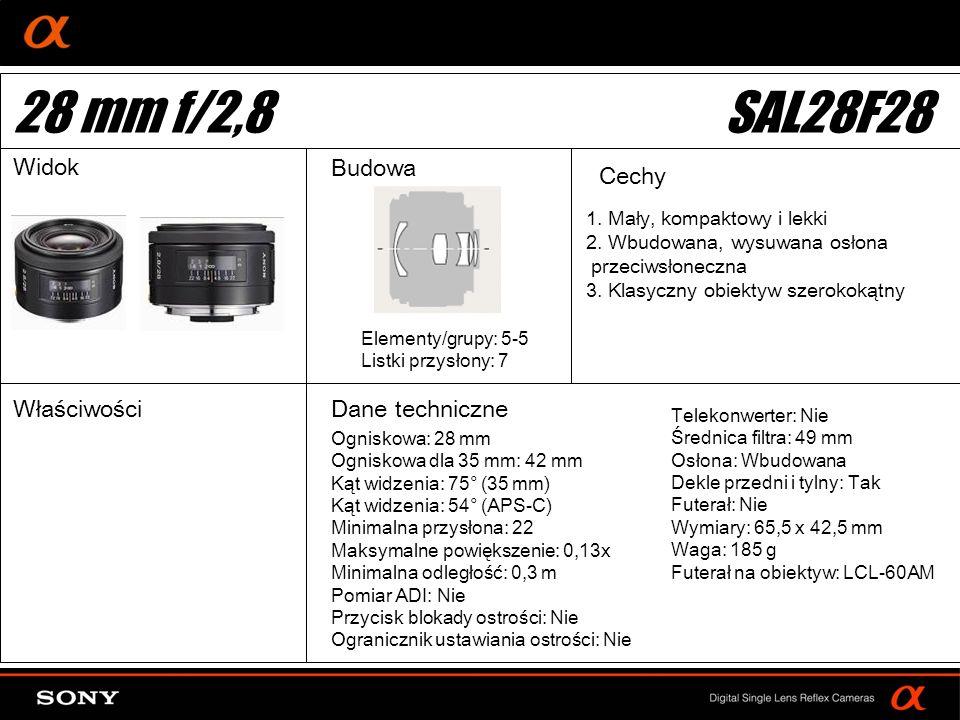 DT: For APS-size DSLR camera Ogniskowa: 28 mm Ogniskowa dla 35 mm: 42 mm Kąt widzenia: 75° (35 mm) Kąt widzenia: 54° (APS-C) Minimalna przysłona: 22 Maksymalne powiększenie: 0,13x Minimalna odległość: 0,3 m Pomiar ADI: Nie Przycisk blokady ostrości: Nie Ogranicznik ustawiania ostrości: Nie Elementy/grupy: 5-5 Listki przysłony: 7 Telekonwerter: Nie Średnica filtra: 49 mm Osłona: Wbudowana Dekle przedni i tylny: Tak Futerał: Nie Wymiary: 65,5 x 42,5 mm Waga: 185 g Futerał na obiektyw: LCL-60AM 28 mm f/2,8SAL28F28 Widok Budowa Cechy WłaściwościDane techniczne 1.