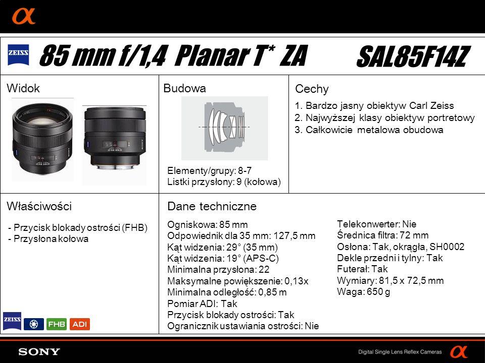 DT: For APS-size DSLR camera Ogniskowa: 85 mm Odpowiednik dla 35 mm: 127,5 mm Kąt widzenia: 29° (35 mm) Kąt widzenia: 19° (APS-C) Minimalna przysłona: 22 Maksymalne powiększenie: 0,13x Minimalna odległość: 0,85 m Pomiar ADI: Tak Przycisk blokady ostrości: Tak Ogranicznik ustawiania ostrości: Nie Elementy/grupy: 8-7 Listki przysłony: 9 (kołowa) Telekonwerter: Nie Średnica filtra: 72 mm Osłona: Tak, okrągła, SH0002 Dekle przedni i tylny: Tak Futerał: Tak Wymiary: 81,5 x 72,5 mm Waga: 650 g - Przycisk blokady ostrości (FHB) - Przysłona kołowa 85 mm f/1,4 Planar T* ZA SAL85F14Z WidokBudowa Cechy Właściwości 1.