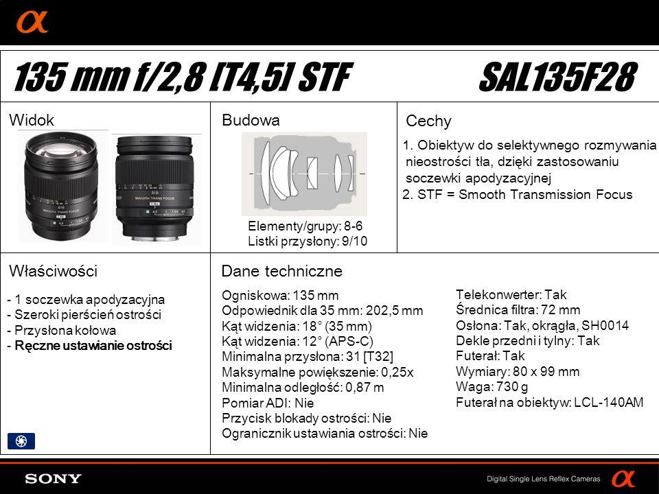 DT: For APS-size DSLR camera Ogniskowa: 135 mm Odpowiednik dla 35 mm: 202,5 mm Kąt widzenia: 18° (35 mm) Kąt widzenia: 12° (APS-C) Minimalna przysłona: 31 [T32] Maksymalne powiększenie: 0,25x Minimalna odległość: 0,87 m Pomiar ADI: Nie Przycisk blokady ostrości: Nie Ogranicznik ustawiania ostrości: Nie Elementy/grupy: 8-6 Listki przysłony: 9/10 Telekonwerter: Tak Średnica filtra: 72 mm Osłona: Tak, okrągła, SH0014 Dekle przedni i tylny: Tak Futerał: Tak Wymiary: 80 x 99 mm Waga: 730 g Futerał na obiektyw: LCL-140AM 1.