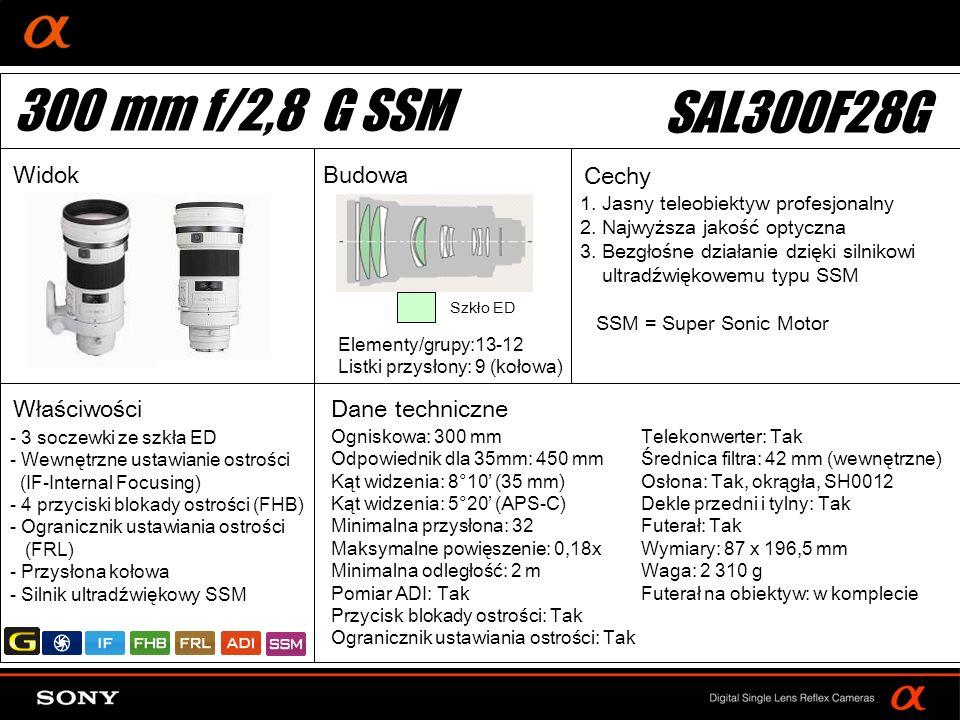 DT: For APS-size DSLR camera Ogniskowa: 300 mm Odpowiednik dla 35mm: 450 mm Kąt widzenia: 8°10 (35 mm) Kąt widzenia: 5°20 (APS-C) Minimalna przysłona: 32 Maksymalne powięszenie: 0,18x Minimalna odległość: 2 m Pomiar ADI: Tak Przycisk blokady ostrości: Tak Ogranicznik ustawiania ostrości: Tak Elementy/grupy:13-12 Listki przysłony: 9 (kołowa) Telekonwerter: Tak Średnica filtra: 42 mm (wewnętrzne) Osłona: Tak, okrągła, SH0012 Dekle przedni i tylny: Tak Futerał: Tak Wymiary: 87 x 196,5 mm Waga: 2 310 g Futerał na obiektyw: w komplecie - 3 soczewki ze szkła ED - Wewnętrzne ustawianie ostrości (IF-Internal Focusing) - 4 przyciski blokady ostrości (FHB) - Ogranicznik ustawiania ostrości (FRL) - Przysłona kołowa - Silnik ultradźwiękowy SSM Szkło ED 300 mm f/2,8 G SSM SAL300F28G WidokBudowa Cechy Właściwości 1.
