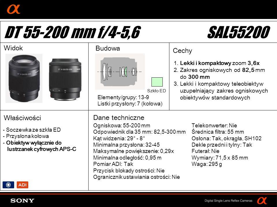 DT: For APS-size DSLR camera Ogniskowa: 55-200 mm Odpowiednik dla 35 mm: 82,5-300 mm Kąt widzenia: 29° - 8° Minimalna przysłona: 32-45 Maksymalne powiększenie: 0,29x Minimalna odległość: 0,95 m Pomiar ADI: Tak Przycisk blokady ostrości: Nie Ogranicznik ustawiania ostrości: Nie Elementy/grupy: 13-9 Listki przysłony: 7 (kołowa) Telekonwerter: Nie Średnica filtra: 55 mm Osłona: Tak, okrągła, SH102 Dekle przedni i tylny: Tak Futerał: Nie Wymiary: 71,5 x 85 mm Waga: 295 g - Soczewka ze szkła ED - Przysłona kołowa - Obiektyw wyłącznie do lustrzanek cyfrowych APS-C DT 55-200 mm f/4-5,6SAL55200 Widok Budowa Cechy Właściwości Dane techniczne Szkło ED 1.