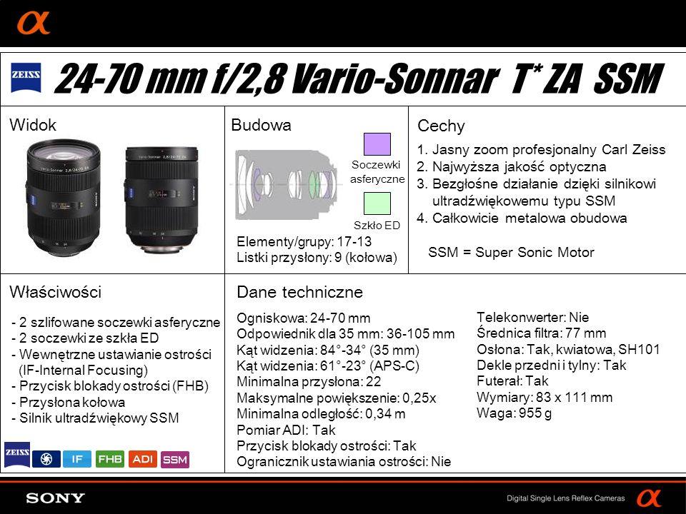 DT: For APS-size DSLR camera Ogniskowa: 24-70 mm Odpowiednik dla 35 mm: 36-105 mm Kąt widzenia: 84°-34° (35 mm) Kąt widzenia: 61°-23° (APS-C) Minimalna przysłona: 22 Maksymalne powiększenie: 0,25x Minimalna odległość: 0,34 m Pomiar ADI: Tak Przycisk blokady ostrości: Tak Ogranicznik ustawiania ostrości: Nie Elementy/grupy: 17-13 Listki przysłony: 9 (kołowa) Telekonwerter: Nie Średnica filtra: 77 mm Osłona: Tak, kwiatowa, SH101 Dekle przedni i tylny: Tak Futerał: Tak Wymiary: 83 x 111 mm Waga: 955 g - 2 szlifowane soczewki asferyczne - 2 soczewki ze szkła ED - Wewnętrzne ustawianie ostrości (IF-Internal Focusing) - Przycisk blokady ostrości (FHB) - Przysłona kołowa - Silnik ultradźwiękowy SSM 24-70 mm f/2,8 Vario-Sonnar T* ZA SSM WidokBudowa Cechy Właściwości 1.