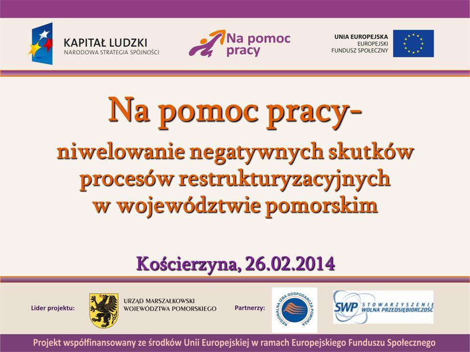 Na pomoc pracy- niwelowanie negatywnych skutków procesów restrukturyzacyjnych w województwie pomorskim Kościerzyna, 26.02.2014